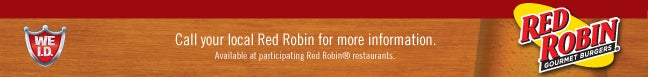 WE I.D.       Call your local Red Robin for more information.       Available at participating Red Robin® restaurants.       Red Robin Gourmet Burgers®